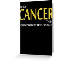 It's A CANCER Thing, You Wouldn't Understand! Greeting Card