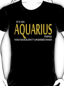 It's An AQUARIUS Thing, You Wouldn't Understand! T-Shirt