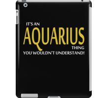 It's An AQUARIUS Thing, You Wouldn't Understand! iPad Case/Skin