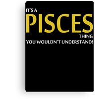 It's A PISCES Thing, You Wouldn't Understand! Canvas Print