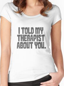 I told my therapist about you. Women's Fitted Scoop T-Shirt