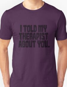 I told my therapist about you. T-Shirt