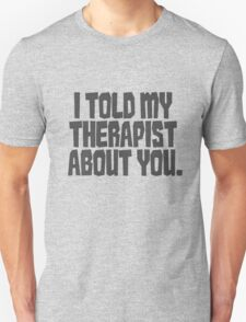 I told my therapist about you. Unisex T-Shirt