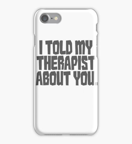 I told my therapist about you. iPhone Case/Skin