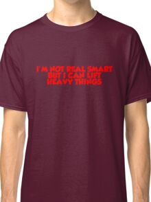 I'm not real smart but I can lift heavy things Classic T-Shirt