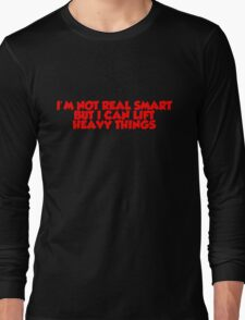 I'm not real smart but I can lift heavy things Long Sleeve T-Shirt