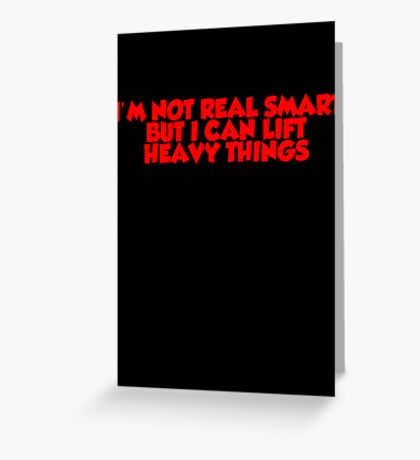 I'm not real smart but I can lift heavy things Greeting Card