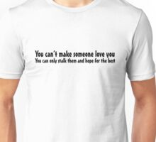 You can't make someone love you. You can only stalk them and hope for the best. Unisex T-Shirt