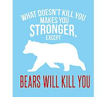 What Doesn't Kill You Makes You Stronger. Except Bears Will Kill You clever quotes funny t-shirt Photographic Print