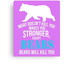 What Doesn't Kill You Makes You Stronger. Except Bears Will Kill You clever quotes funny t-shirt Canvas Print