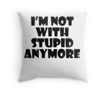 I'm not with stupid anymore Throw Pillow