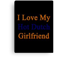 I Love My Hot Dutch Girlfriend  Canvas Print