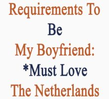 Requirements To Be My Boyfriend: *Must Love The Netherlands  by supernova23
