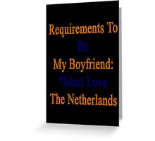 Requirements To Be My Boyfriend: *Must Love The Netherlands  Greeting Card