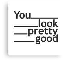 you look pretty good Canvas Print