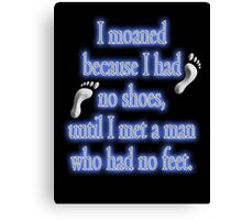 MOANING, I moaned because I had no shoes, until I met a man who had no feet. Canvas Print