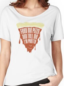 Feed Me Pizza Tell Me I'm Pretty Women's Relaxed Fit T-Shirt
