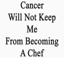 Cancer Will Not Keep Me From Becoming A Chef  by supernova23