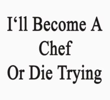 I'll Become A Chef Or Die Trying  by supernova23