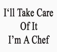 I'll Take Care Of It I'm A Chef  by supernova23