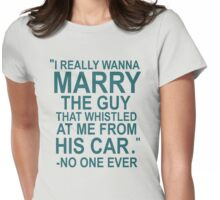 I Really Wanna Marry The Guy That Whistled At Me From His Car- No One Ever Womens Fitted T-Shirt