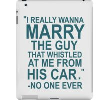 I Really Wanna Marry The Guy That Whistled At Me From His Car- No One Ever iPad Case/Skin