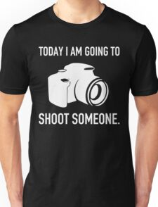 TODAY I AM GOING TO SHOOT SOMEONE Unisex T-Shirt