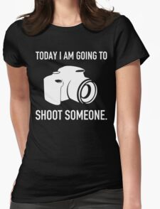 TODAY I AM GOING TO SHOOT SOMEONE Womens Fitted T-Shirt