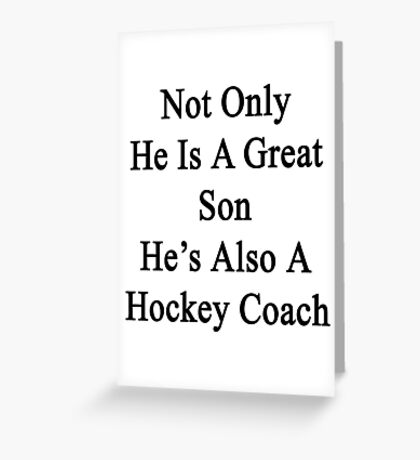 Not Only He Is A Great Son He's Also A Hockey Coach  Greeting Card