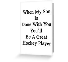 When My Son Is Done With You You'll Be A Great Hockey Player Greeting Card