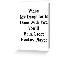 When My Daughter Is Done With You You'll Be A Great Hockey Player Greeting Card