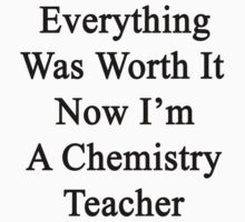 Everything Was Worth It Now I'm A Chemistry Teacher  by supernova23