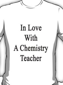 In Love With A Chemistry Teacher  T-Shirt