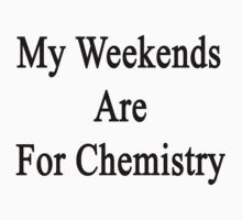 My Weekends Are For Chemistry  by supernova23