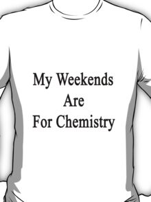 My Weekends Are For Chemistry  T-Shirt