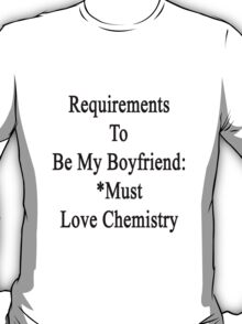 Requirements To Be My Boyfriend: *Must Love Chemistry  T-Shirt