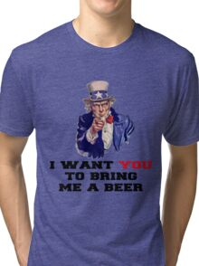 I WANT YOU TO BRING ME A BEER Tri-blend T-Shirt