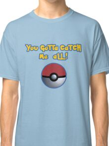 You gotta catch ME all! Classic T-Shirt