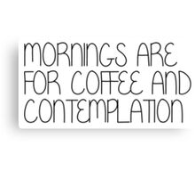 Mornings Are For Coffee and Contemplation Canvas Print