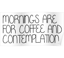 Mornings Are For Coffee and Contemplation Poster