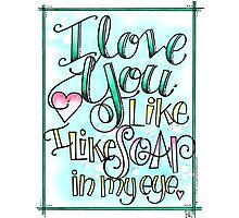 I Love You Like I Like Soap in My Eye Photographic Print