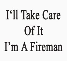 I'll Take Care Of It I'm A Fireman  by supernova23