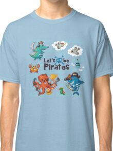 Let's be Pirates! Classic T-Shirt