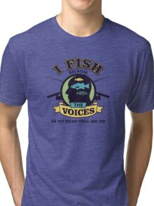 I Fish Because The Voices In My Head Tell Me To - Fishing T shirt Tri-blend T-Shirt