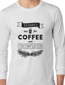 Mornings are for Coffee and Contemplation Long Sleeve T-Shirt