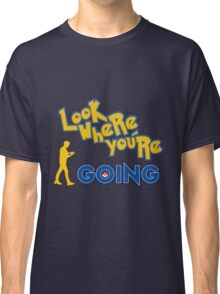 LOOK WHERE YOU'RE GOING Classic T-Shirt