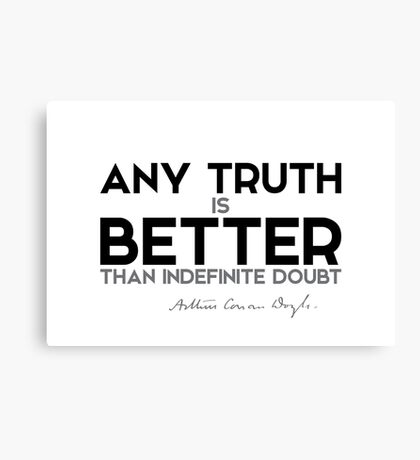 any truth is better than indefinite doubt - arthur conan doyle Canvas Print