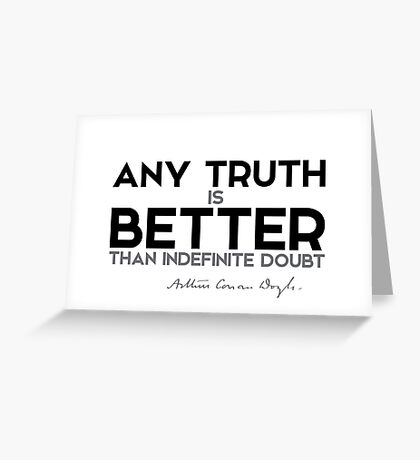 any truth is better than indefinite doubt - arthur conan doyle Greeting Card
