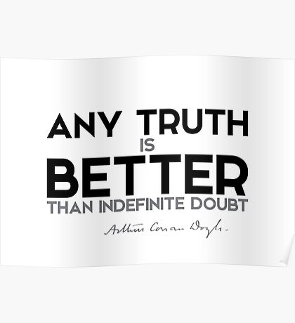 any truth is better than indefinite doubt - arthur conan doyle Poster
