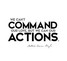 we can't command our love, but we can our actions - arthur conan doyle Photographic Print